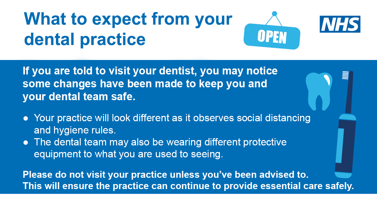 What to expect from your dental practice.  If you are told to visit your dentist, you may notice some changes have been made to keep you and your dental team safe.  Your practice will look different as it observes social distancing and hygiene rules.  The dental team may also be wearing different protective equipment to what you are used to seeing.   Please do not visit your practice unless you've been advised  to.  This will ensure the practice can continue to provide essential care safely