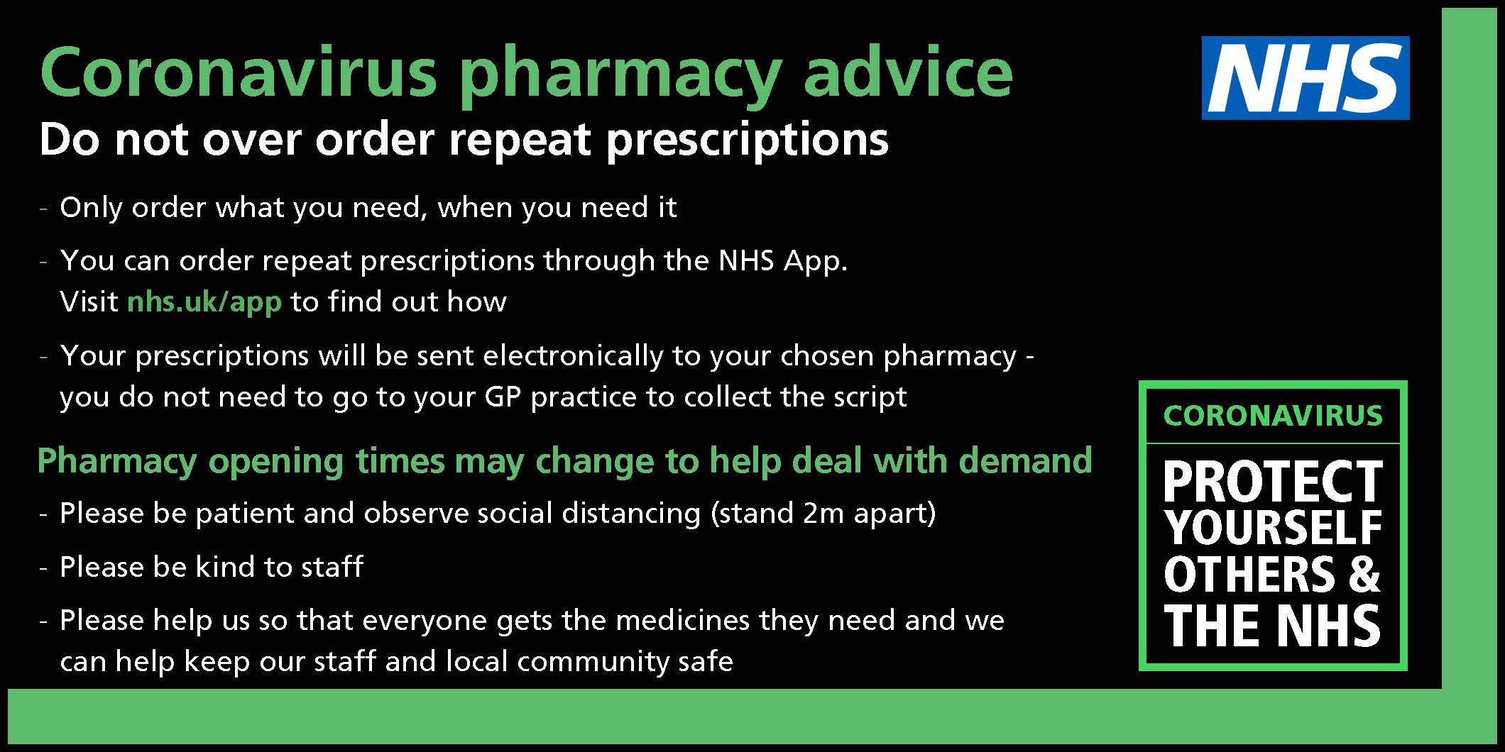 Coronavirus Pharmacy Advice do not over order repeat prescriptions only order what you need when you need it you can order repeat prescriptions through the NHS app visit nhs.uk/app to find out how your prescriptions will be sent electronically to your chosen pharmacy you do not need to go to your gp practice to collect the script pharmacy opening times may change to help deal with deman please be patient and observe social distancing stand 2m apart please be kind to staff please help us so that everyone gets the medicines they need and we can help keep our staff and local community safe