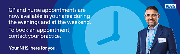 GP and nurse appointments are now available in your area during the evenings and at the weekend.  To book an appointment, contact your practice.  Your NHS, here for you.