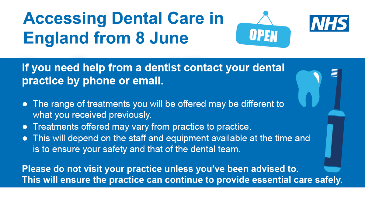 Accessing Dental Care in England from 8th June.  From 8 June dental practices are able to open.  Practices will need to prioritise patients with the most urgent need.  If you need help from a dentist contact your dental practice by phone or email, you will be given advice or offered an appointment if appropriate, for urgent dental care you can also use NHS 111 online service.  Please do not visit your practice unless you've been advised  to.  This will ensure the practice can continue to provide essential care safely.